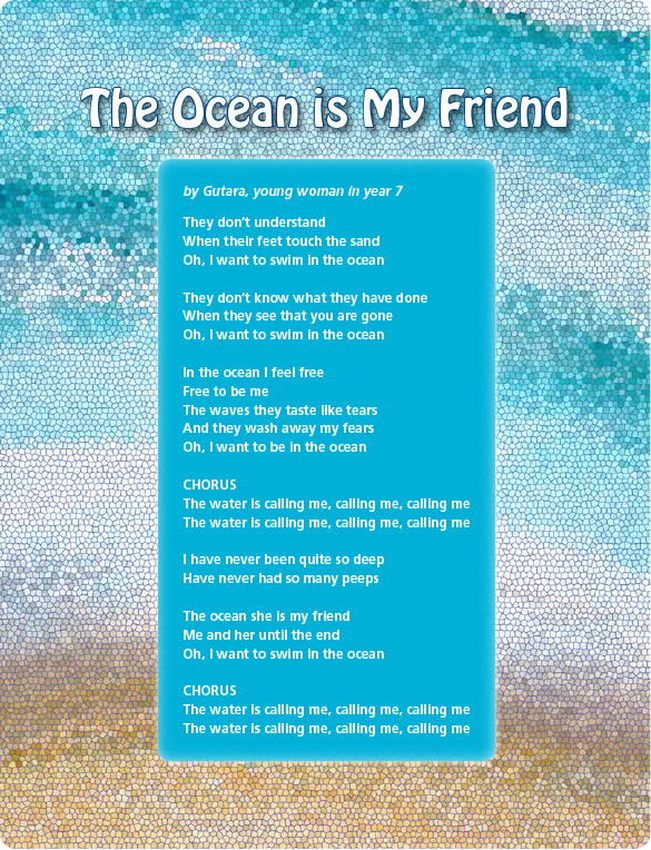 The Ocean is My Friend by Gutara, young woman in year 7 They don't understand When their feet touch the sand Oh, I want to swim in the ocean They don't know what they have done When they see that you are gone Oh, I want to swim in the ocean In the ocean I feel free Free to be me The waves they taste like tears And they wash away my fears Oh, I want to be in the ocean CHORUS The water is calling me, calling me, calling me The water is calling me, calling me, calling me I have never been quite so deep Have never had so many peeps The ocean she is my friend Me and her until the end Oh, I want to swim in the ocean CHORUS The water is calling me, calling me, calling me The water is calling me, calling me, calling me